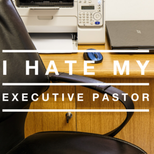 I Hate My Executive Pastor