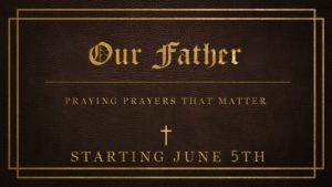 New Sermon Series — Our Father:  Praying Prayers That Matter