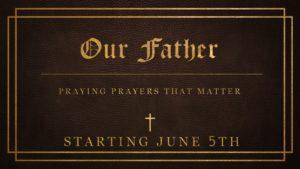 New Sermon Series — Our Father:  Praying Prayers That Matter