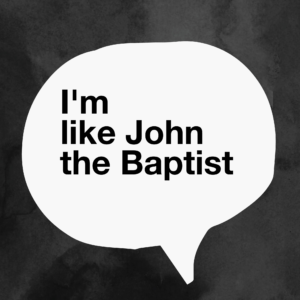 You're More Like John The Baptist Than You Think