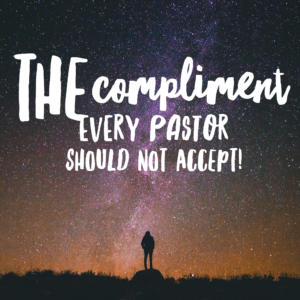 The Compliment That Every Pastor Should Not Accept