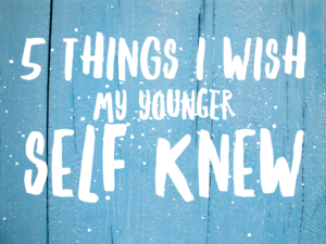 Things I Wish My Younger Self Knew