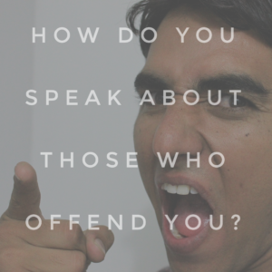 How Do You Speak About Those Who Offend You?