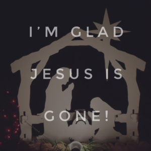 Why I'm Glad That Jesus Is Gone
