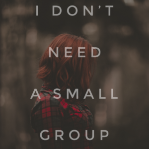 I Don't Need A Small Group
