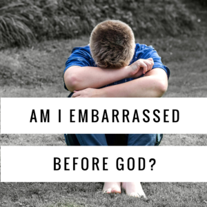 Am I Embarrassed Before God?