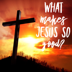 What Makes Jesus So Good?