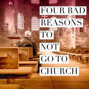 Four Bad Reasons To Not Go To Church