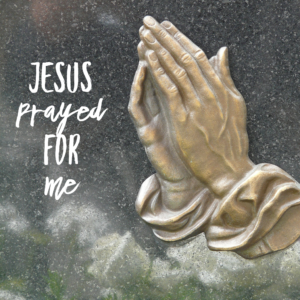 Jesus Prayed For Me!