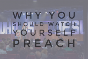 Why You Should Watch Yourself Preach