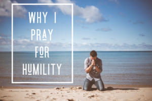Why I Pray For Humility