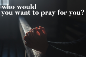 Who Would You Want To Pray For You?