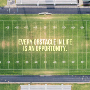 Every Obstacle Is An Opportunity