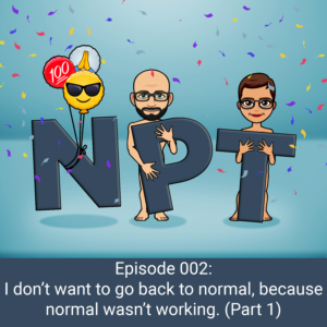 Episode 002: I don't want to go back to normal, because normal wasn't working!