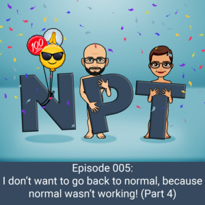 Episode 005: I don't want to go back to normal, because normal wasn't working (Part 4)