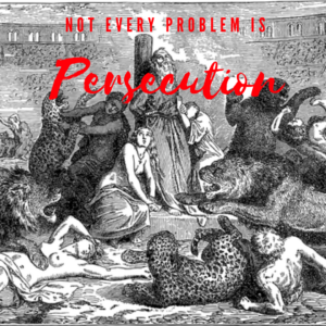 Not Every Problem Is Persecution