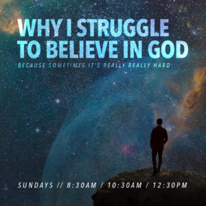 New Sermon Series: Why I Struggle To Believe In God!