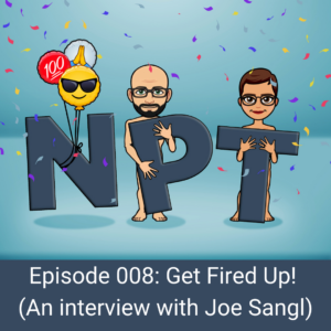 Episode 008: Get Fired Up! (An Interview With Joe Sangl)